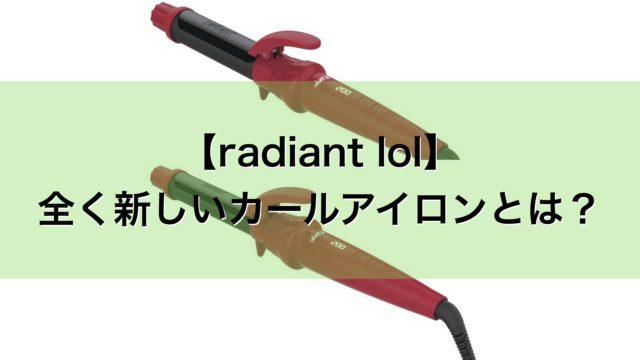 【radiant lol】ラディアント新型のコテを徹底解説します