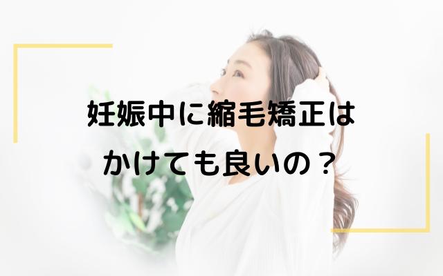 【妊娠中の縮毛矯正】敏感な時期でも縮毛矯正は行っても良いの?